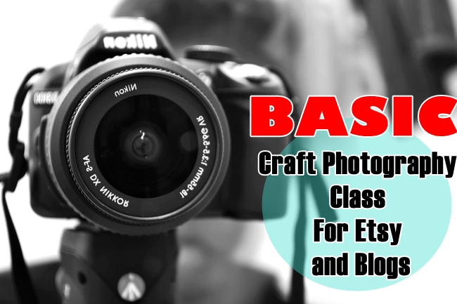 Basic Craft Photography Class For Etsy and Blogs