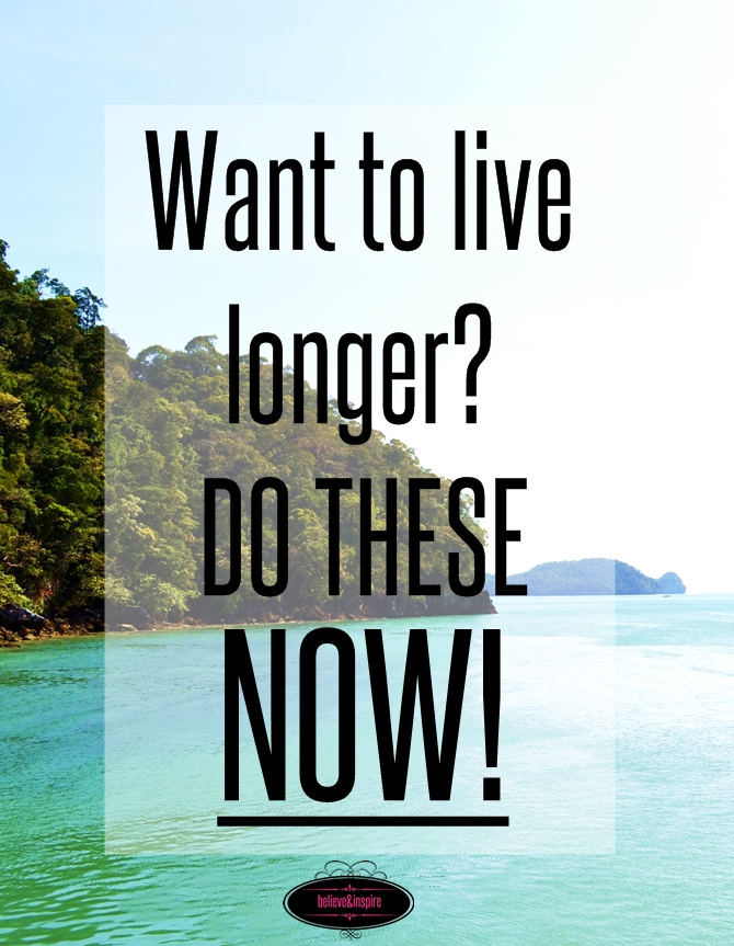 Want to live longer Do these NOW. on believeninsire.com