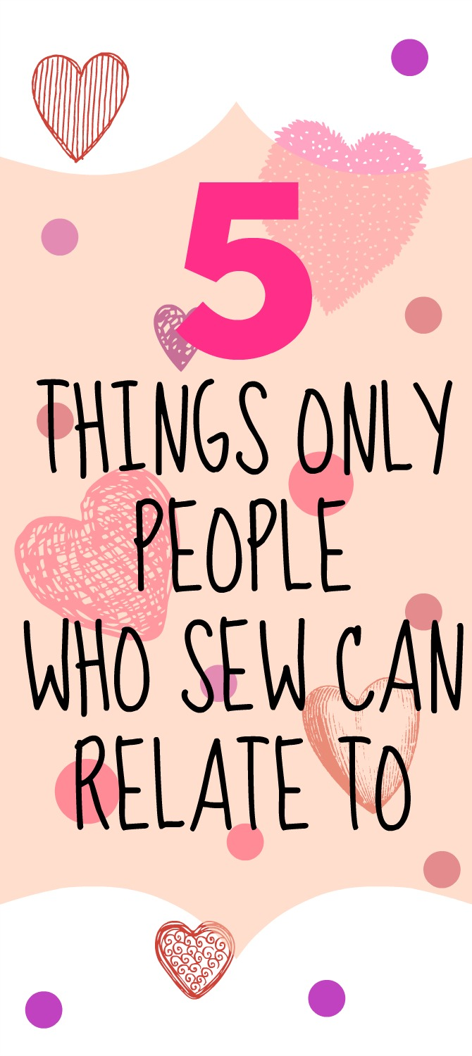 5 THINGS ONLY PEOPLE WHO SEW CAN RELATE TO